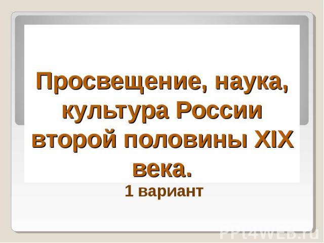 Просвещение, наука, культура России второй половины XIX века 1 вариант
