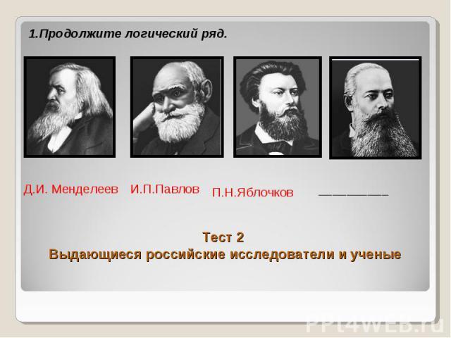 1.Продолжите логический ряд. Тест 2 Выдающиеся российские исследователи и ученые