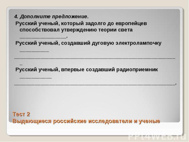 4. Дополните предложение. Русский ученый, который задолго до европейцев способствовал утверждению теории света ________________. Русский ученый, создавший дуговую электролампочку __________________________________________________________________ Рус…