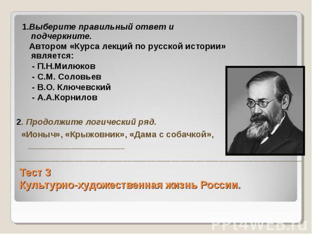 1.Выберите правильный ответ и подчеркните. Автором «Курса лекций по русской истории» является: - П.Н.Милюков - С.М. Соловьев - В.О. Ключевский - А.А.Корнилов 2. Продолжите логический ряд. «Ионыч», «Крыжовник», «Дама с собачкой», ____________________…