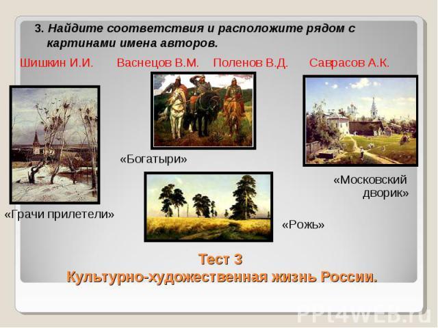 3. Найдите соответствия и расположите рядом с картинами имена авторов. Тест 3 Культурно-художественная жизнь России.