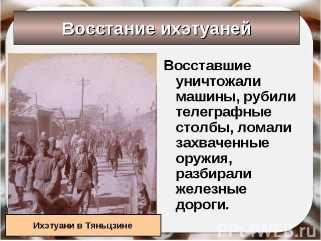 Восстание ихэтуаней Ихэтуани в Тяньцзине Восставшие уничтожали машины, рубили телеграфные столбы, ломали захваченные оружия, разбирали железные дороги.