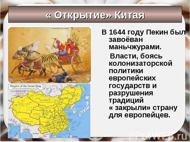 « Открытие» Китая В 1644 году Пекин был завоёван маньчжурами. Власти, боясь колонизаторской политики европейских государств и разрушения традиций « закрыли» страну для европейцев.