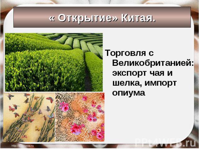 « Открытие» Китая. Торговля с Великобританией:экспорт чая и шелка, импорт опиума