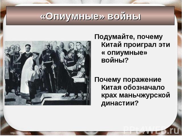 «Опиумные» войны Подумайте, почему Китай проиграл эти « опиумные» войны?Почему поражение Китая обозначало крах маньчжурской династии?