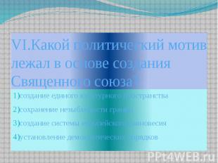 VI.Какой политический мотив лежал в основе создания Священного союза? 1)создание