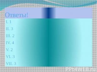 Ответы!I. 1II. 3III. 2IV. 4V. 2 VI. 3VII. 3