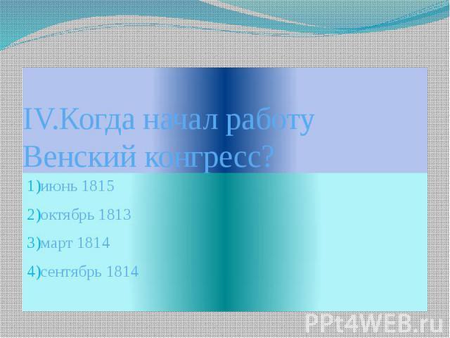 IV.Когда начал работу Венский конгресс?1)июнь 18152)октябрь 18133)март 18144)сентябрь 1814