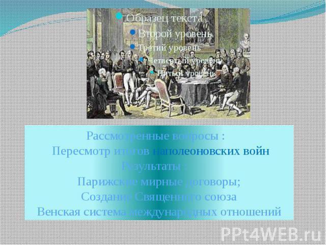 Рассмотренные вопросы : Пересмотр итогов наполеоновских войнРезультаты : Парижские мирные договоры;Создание Священного союзаВенская система международных отношений