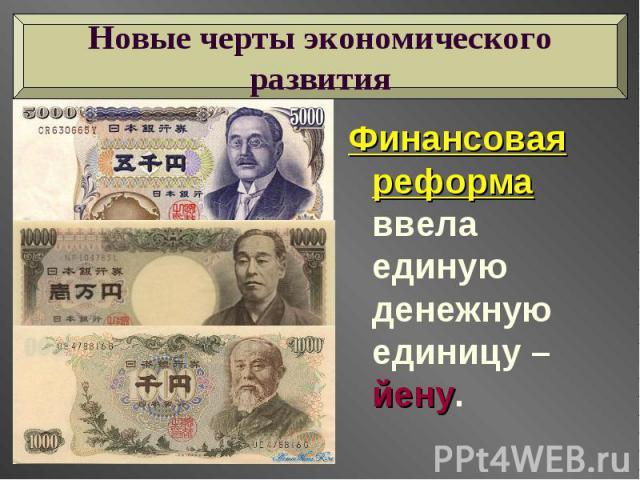 Новые черты экономического развития Финансовая реформа ввела единую денежную единицу – йену.