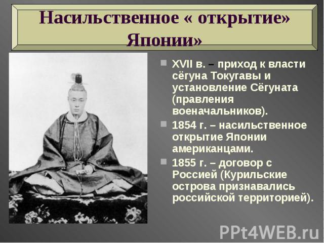 Насильственное « открытие» Японии» XVII в. – приход к власти сёгуна Токугавы и установление Сёгуната (правления военачальников). 1854 г. – насильственное открытие Японии американцами.1855 г. – договор с Россией (Курильские острова признавались росси…