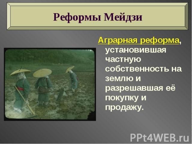 Реформы Мейдзи Аграрная реформа, установившая частную собственность на землю и разрешавшая её покупку и продажу.
