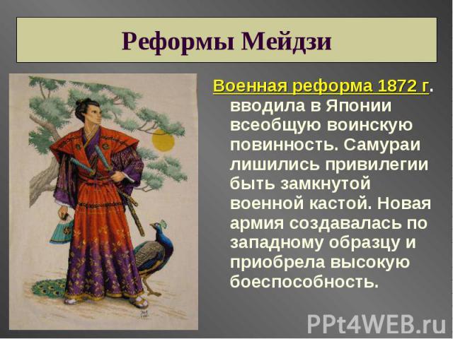 Реформы Мейдзи Военная реформа 1872 г. вводила в Японии всеобщую воинскую повинность. Самураи лишились привилегии быть замкнутой военной кастой. Новая армия создавалась по западному образцу и приобрела высокую боеспособность.