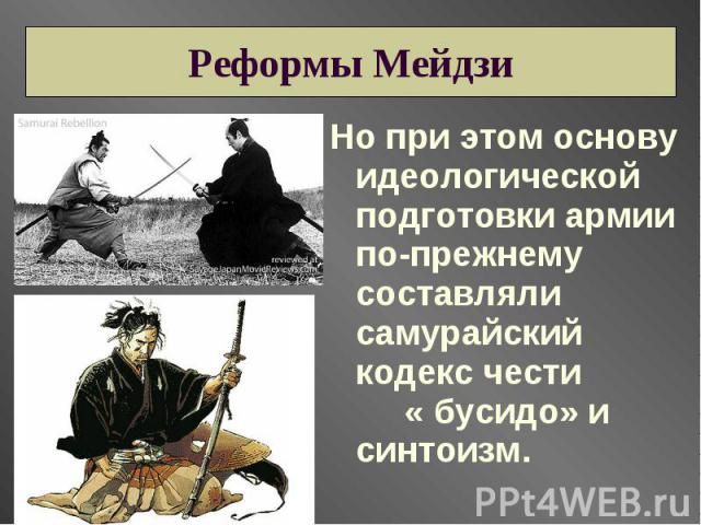 Реформы Мейдзи Но при этом основу идеологической подготовки армии по-прежнему составляли самурайский кодекс чести « бусидо» и синтоизм.