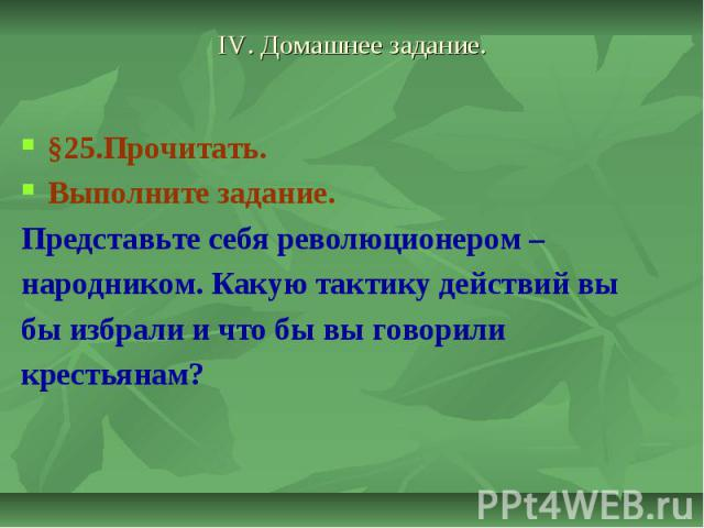 IV. Домашнее задание.§25.Прочитать.Выполните задание. Представьте себя революционером – народником. Какую тактику действий вы бы избрали и что бы вы говорили крестьянам?
