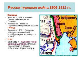 Русско-турецкая война 1806-1812 гг. Причины:попытка ослабить влияние Османской и