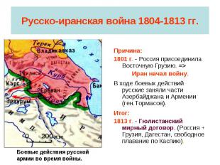 Русско-иранская война 1804-1813 гг. Причина:1801 г. - Россия присоединила Восточ