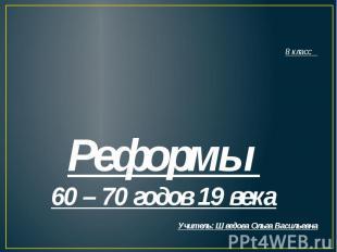 8 класс Реформы 60 – 70 годов 19 векаУчитель: Шведова Ольга Васильевна