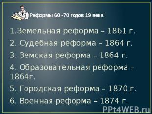 1.Земельная реформа – 1861 г.2. Судебная реформа – 1864 г.3. Земская реформа – 1