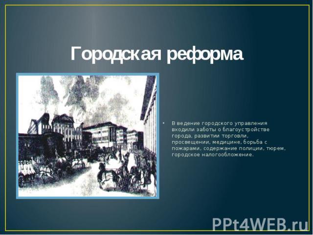 Городская реформа В ведение городского управления входили заботы о благоустройстве города, развитии торговли, просвещении, медицине, борьба с пожарами, содержание полиции, тюрем, городское налогообложение.