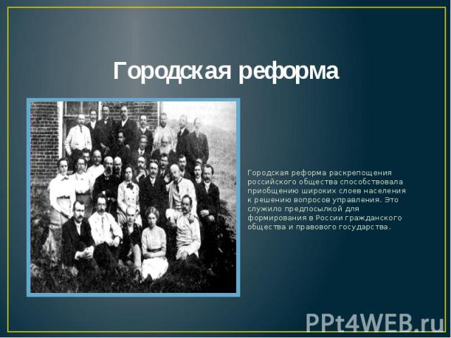 Городская реформа Городская реформа раскрепощения российского общества способствовала приобщению широких слоев населения к решению вопросов управления. Это служило предпосылкой для формирования в России гражданского общества и правового государства.