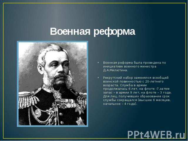 Военная реформа Военная реформа была проведена по инициативе военного министра Д.А.Милютина.Рекрутский набор заменялся всеобщей воинской повинностью с 20-летнего возраста. Служба в армии продолжалась 6 лет, на флоте -7,затем запас – в армии 9 лет, н…