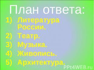 План ответа: Литература России.Театр.Музыка.Живопись.Архитектура.