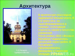 Архитектура А.Д.Захаров.Адмиралтейство В архитектуре классицизм задержался больш
