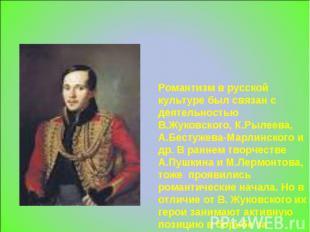 Романтизм в русской культуре был связан с деятельностью В.Жуковского, К.Рылеева,
