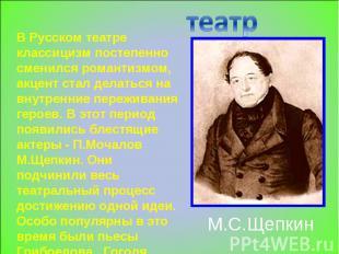 театр В Русском театре классицизм постепенно сменился романтизмом, акцент стал д