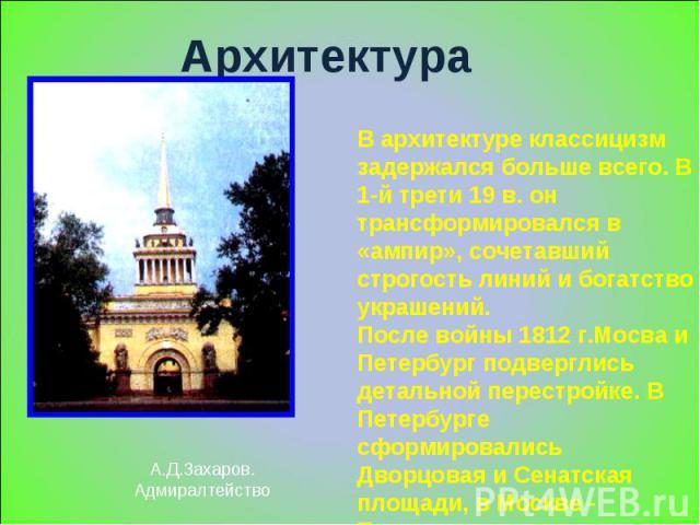Архитектура А.Д.Захаров.Адмиралтейство В архитектуре классицизм задержался больше всего. В 1-й трети 19 в. он трансформировался в «ампир», сочетавший строгость линий и богатство украшений.После войны 1812 г.Мосва и Петербург подверглись детальной пе…