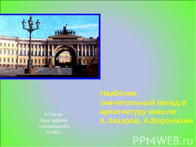 К.РоссиАрка зданияГенеральногоштаба. Наиболее значительный вклад в архитектуру внесли А.Захаров, А.Воронихин