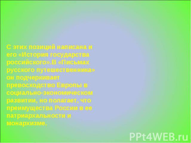 С этих позиций написана и его «История государства российского».В «Письмах русского путешественника» он подчеркивает превосходство Европы в социально-экономическом развитии, но полагает, что преимущества России в ее патриархальности и монархизме.
