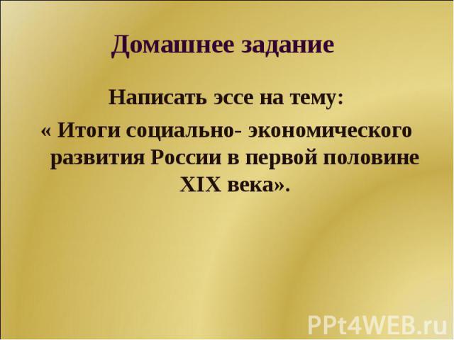 Домашнее задание Написать эссе на тему:« Итоги социально- экономического развития России в первой половине XIX века».