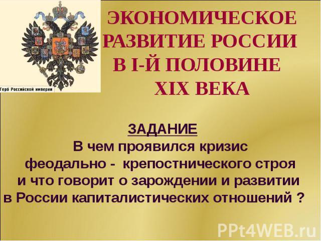 ЭКОНОМИЧЕСКОЕ РАЗВИТИЕ РОССИИ В I-Й ПОЛОВИНЕ XIX ВЕКА ЗАДАНИЕ В чем проявился кризис феодально - крепостнического строяи что говорит о зарождении и развитии в России капиталистических отношений ?
