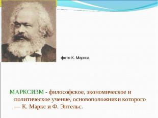 фото К. Маркса МАРКСИЗМ - философское, экономическое и политическое учение, осно