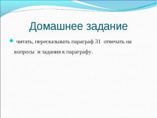 Домашнее задание читать, пересказывать параграф 31 отвечать на вопросы и задания