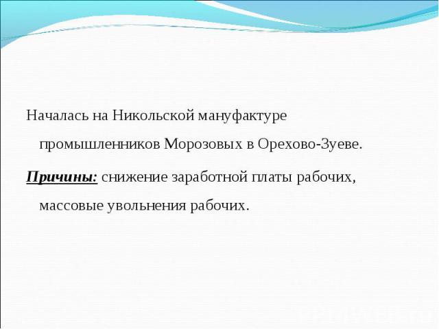 Началась на Никольской мануфактуре промышленников Морозовых в Орехово-Зуеве.Причины: снижение заработной платы рабочих, массовые увольнения рабочих.