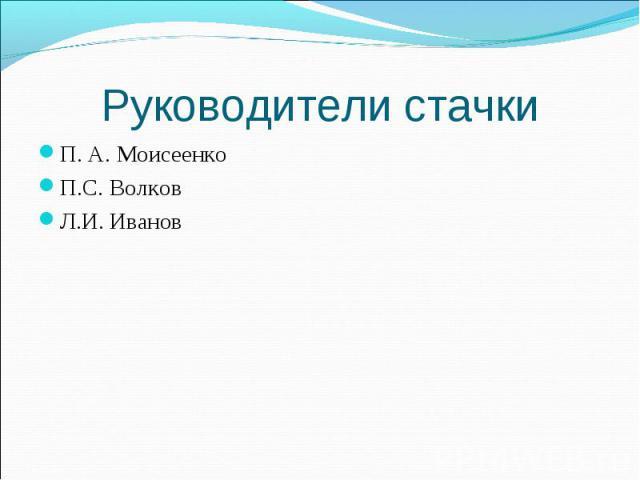 Руководители стачки П. А. Моисеенко П.С. ВолковЛ.И. Иванов