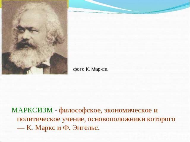 фото К. Маркса МАРКСИЗМ - философское, экономическое и политическое учение, основоположники которого — К. Маркс и Ф. Энгельс.