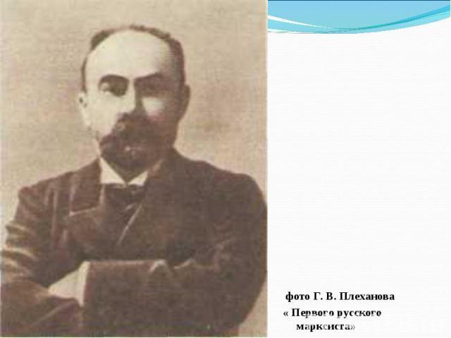 фото Г. В. Плеханова « Первого русского марксиста»