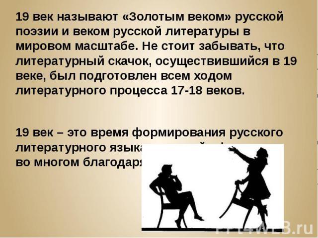 19 век называют «Золотым веком» русской поэзии и веком русской литературы в мировом масштабе. Не стоит забывать, что литературный скачок, осуществившийся в 19 веке, был подготовлен всем ходом литературного процесса 17-18 веков. 19 век – это время фо…