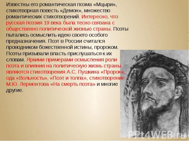 Известны его романтическая поэма «Мцыри», стихотворная повесть «Демон», множество романтических стихотворений. Интересно, что русская поэзия 19 века была тесно связана с общественно политической жизнью страны. Поэты пытались осмыслить идею своего ос…