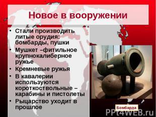 Новое в вооружении Стали производить литые орудия: бомбарды, пушкиМушкет –фитиль