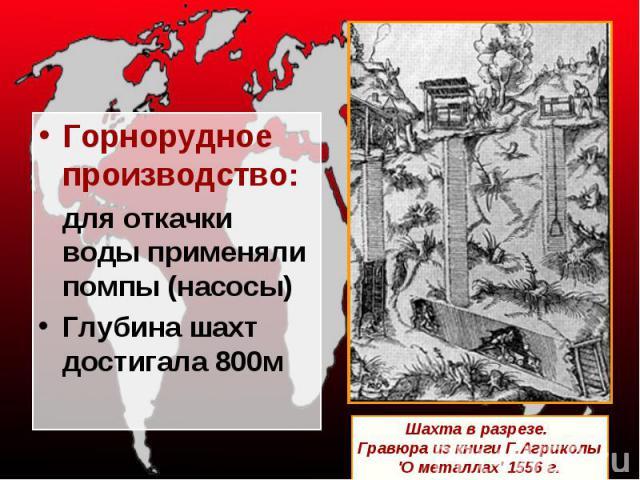 Горнорудное производство:для откачки воды применяли помпы (насосы)Глубина шахт достигала 800м Шахта в разрезе. Гравюра из книги Г.Агриколы 'О металлах' 1556 г.