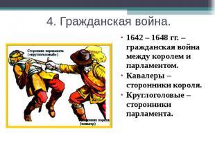 4. Гражданская война. 1642 – 1648 гг. – гражданская война между королем и парлам
