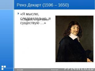 Ренэ Декарт (1596 – 1650) «Я мыслю, следовательно, я существую …»