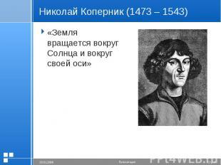 Николай Коперник (1473 – 1543) «Земля вращается вокруг Солнца и вокруг своей оси