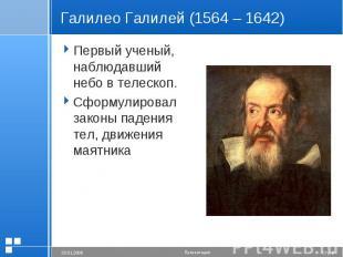 Галилео Галилей (1564 – 1642) Первый ученый, наблюдавший небо в телескоп.Сформул