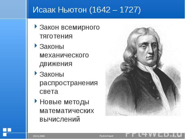 Исаак Ньютон (1642 – 1727) Закон всемирного тяготенияЗаконы механического движенияЗаконы распространения светаНовые методы математических вычислений